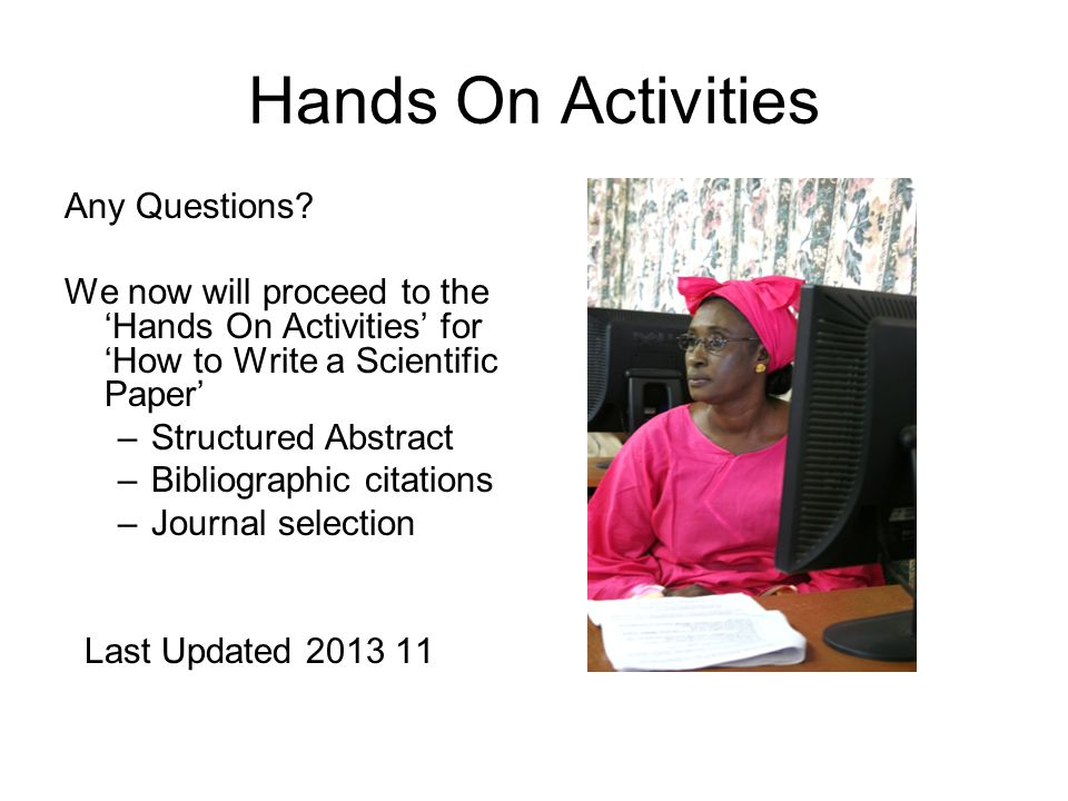 Hands On Activities Any Questions? We now will proceed to the 'Hands On Activities' for 'How to Write a Scientific Paper' –Structured Abstract –Biblio