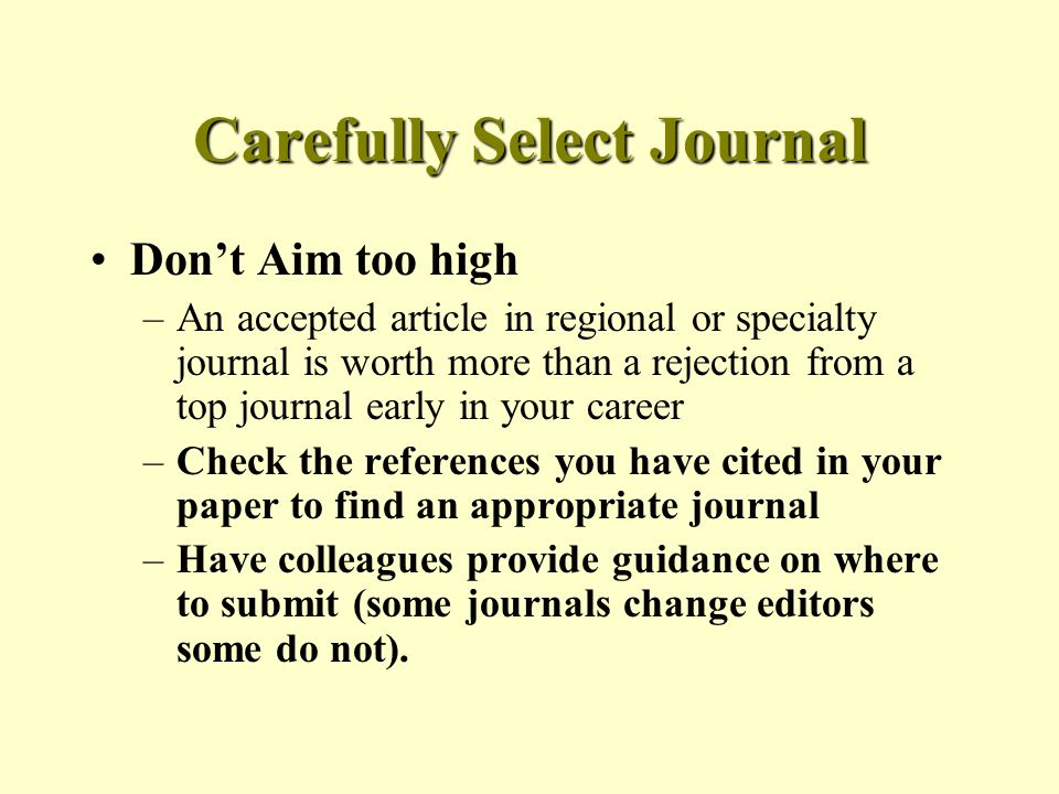 Carefully Select Journal Don't Aim too high –An accepted article in regional or specialty journal is worth more than a rejection from a top journal early in your career –Check the references you have cited in your paper to find an appropriate journal –Have colleagues provide guidance on where to submit (some journals change editors some do not).