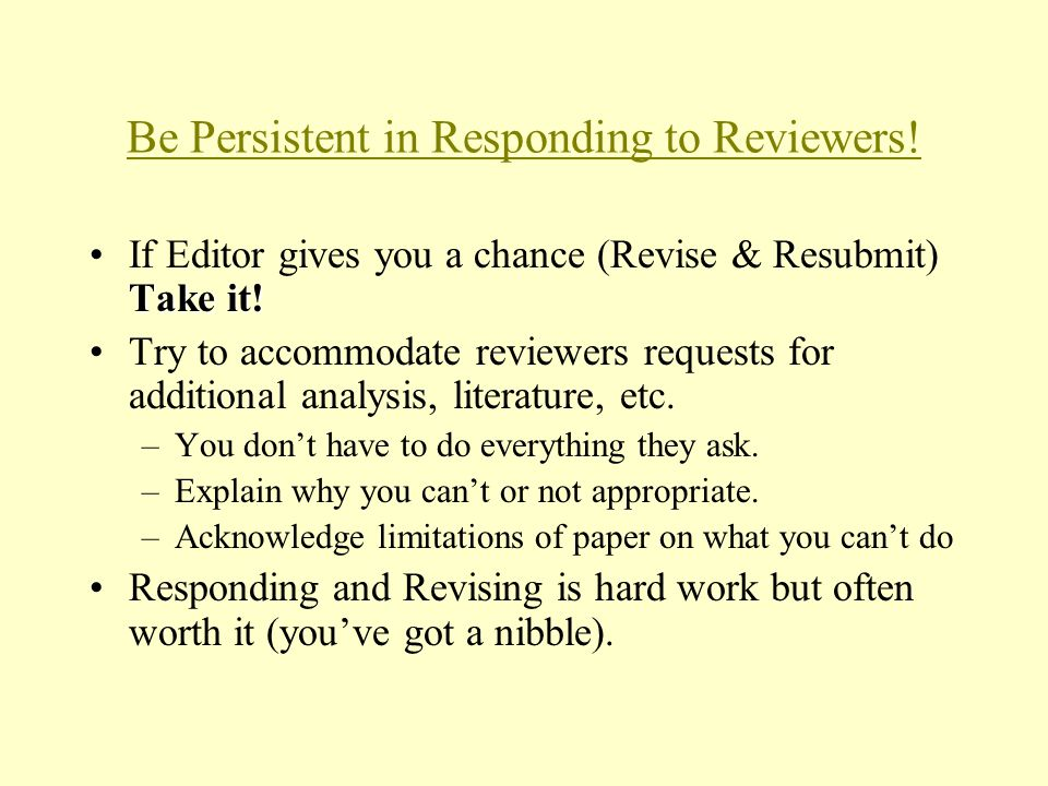 Be Persistent in Responding to Reviewers! Take it!If Editor gives you a chance (Revise & Resubmit) Take it! Try to accommodate reviewers requests for