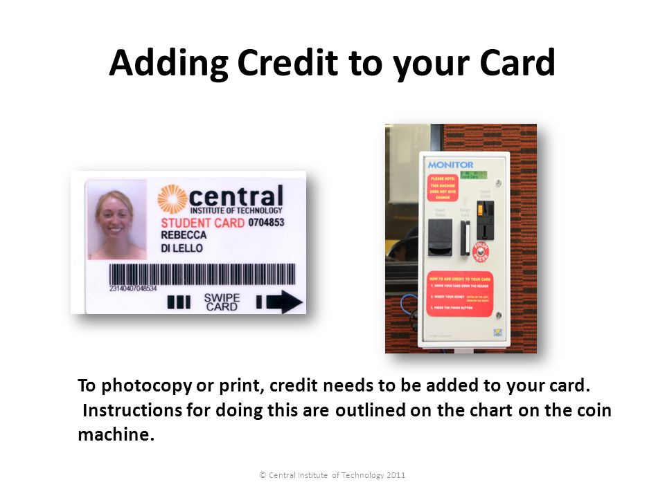 Adding Credit to your Card © Central Institute of Technology 2011 To photocopy or print, credit needs to be added to your card. Instructions for doing