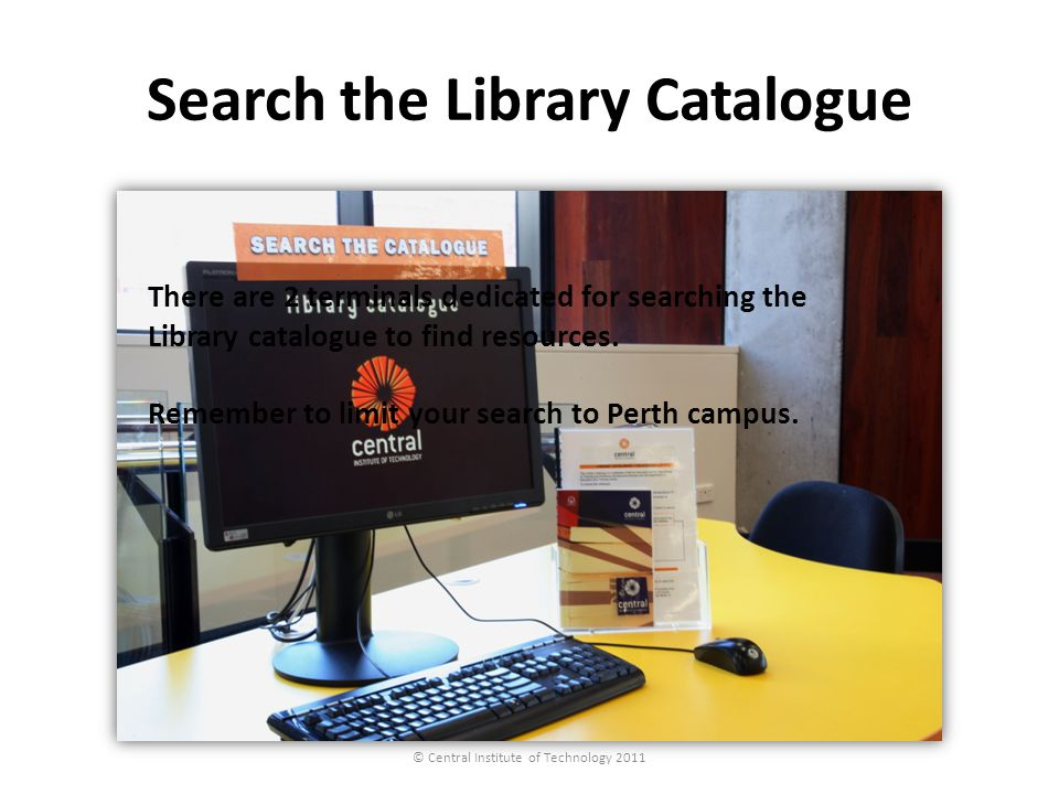 Search the Library Catalogue © Central Institute of Technology 2011 There are 2 terminals dedicated for searching the Library catalogue to find resour