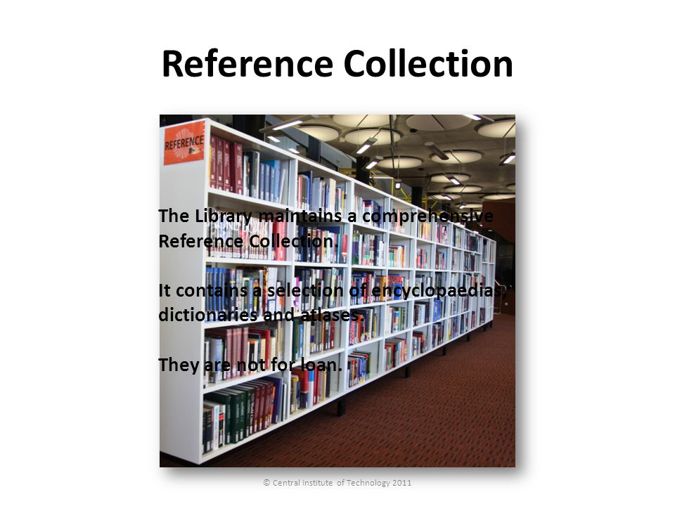 Reference Collection © Central Institute of Technology 2011 The Library maintains a comprehensive Reference Collection. It contains a selection of enc