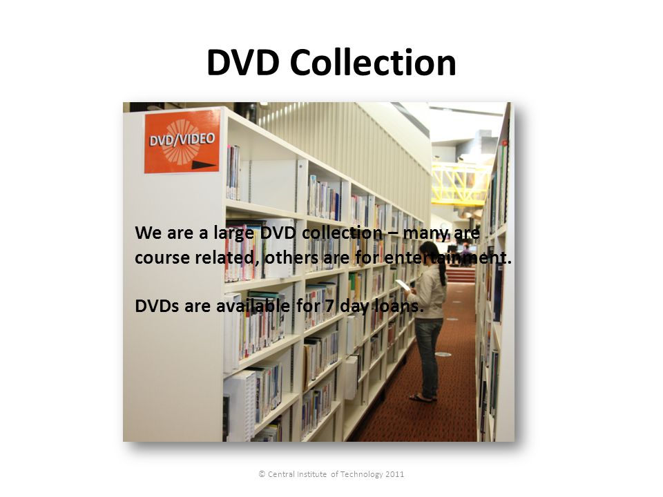 DVD Collection © Central Institute of Technology 2011 We are a large DVD collection – many are course related, others are for entertainment. DVDs are