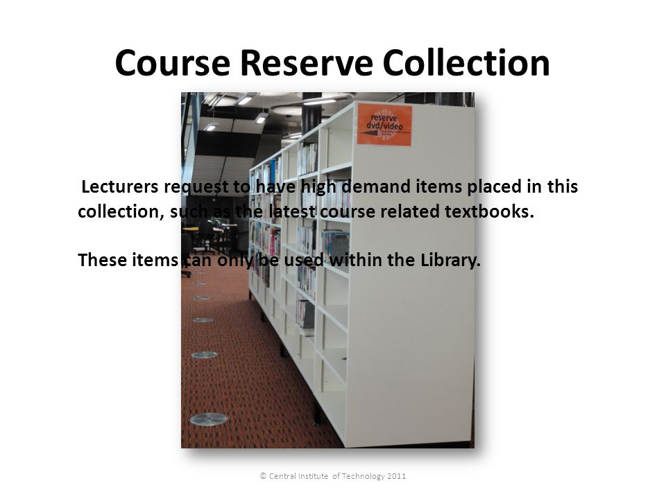 Course Reserve Collection © Central Institute of Technology 2011 Lecturers request to have high demand items placed in this collection, such as the latest course related textbooks.