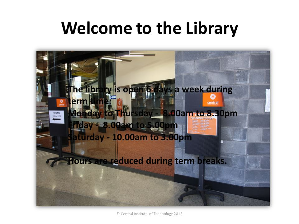 Welcome to the Library © Central Institute of Technology 2012 The library is open 6 days a week during term time: Monday to Thursday - 8.00am to 8.30pm Friday - 8.00am to 5.00pm Saturday - 10.00am to 3.00pm Hours are reduced during term breaks.
