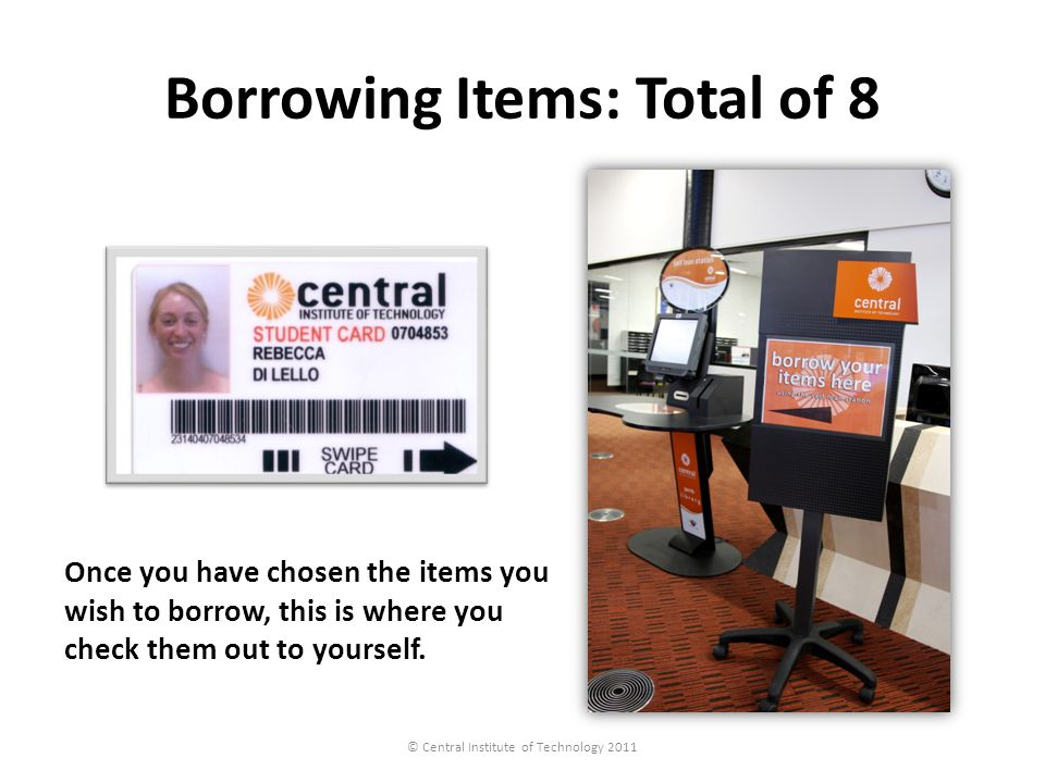 Borrowing Items: Total of 8 © Central Institute of Technology 2011 Once you have chosen the items you wish to borrow, this is where you check them out to yourself.