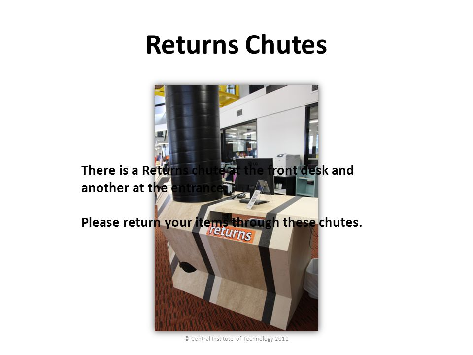 Returns Chutes © Central Institute of Technology 2011 There is a Returns chute at the front desk and another at the entrance. Please return your items