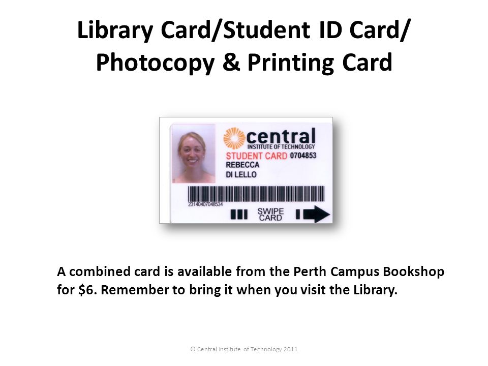 Library Card/Student ID Card/ Photocopy & Printing Card © Central Institute of Technology 2011 A combined card is available from the Perth Campus Book