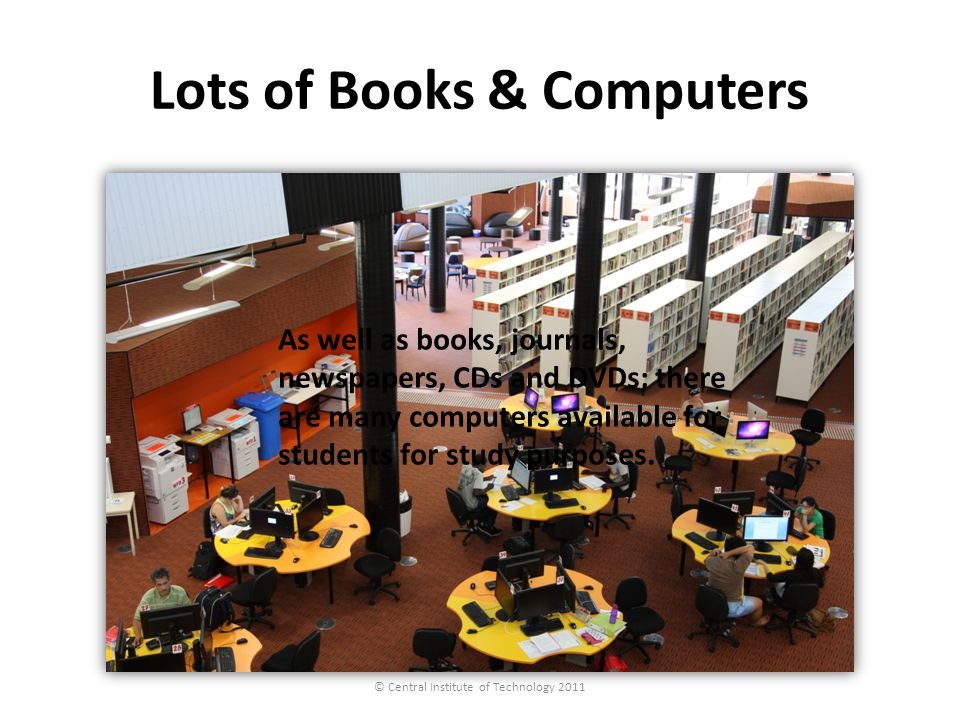 Lots of Books & Computers © Central Institute of Technology 2011 As well as books, journals, newspapers, CDs and DVDs; there are many computers availa