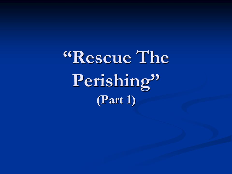 Rescue The Perishing (Part 1)