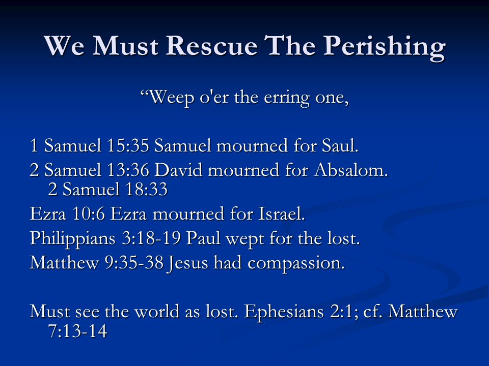 We Must Rescue The Perishing Weep o er the erring one, 1 Samuel 15:35 Samuel mourned for Saul.