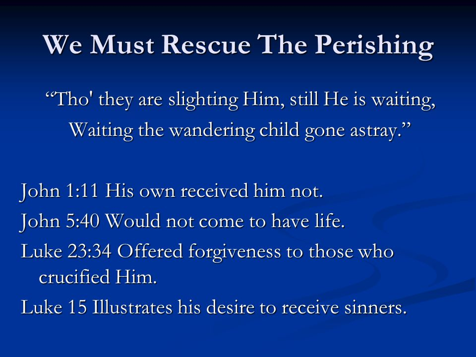 We Must Rescue The Perishing Tho they are slighting Him, still He is waiting, Waiting the wandering child gone astray. John 1:11 His own received him not.