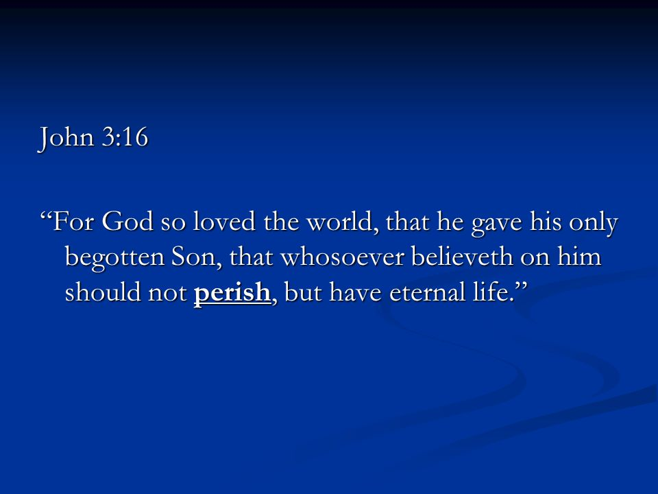 John 3:16 For God so loved the world, that he gave his only begotten Son, that whosoever believeth on him should not perish, but have eternal life.