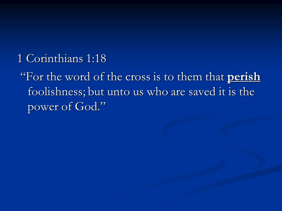 1 Corinthians 1:18 For the word of the cross is to them that perish foolishness; but unto us who are saved it is the power of God. For the word of the cross is to them that perish foolishness; but unto us who are saved it is the power of God.
