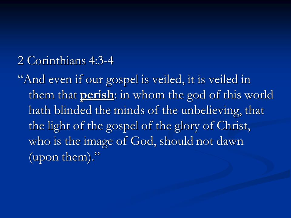 2 Corinthians 4:3-4 And even if our gospel is veiled, it is veiled in them that perish: in whom the god of this world hath blinded the minds of the unbelieving, that the light of the gospel of the glory of Christ, who is the image of God, should not dawn (upon them).