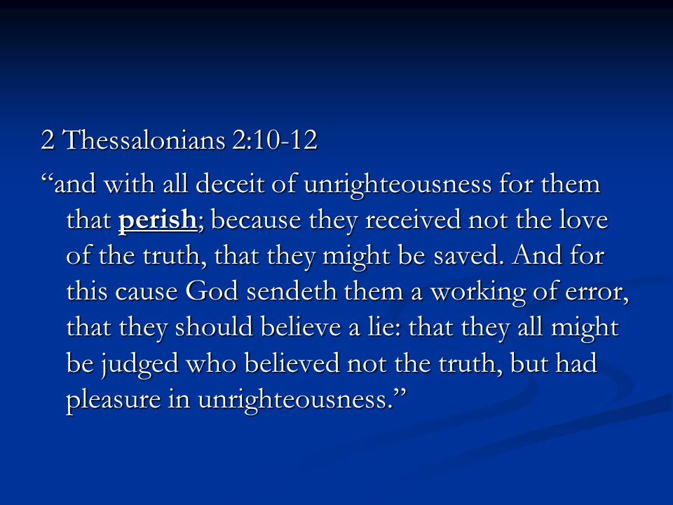 2 Thessalonians 2:10-12 and with all deceit of unrighteousness for them that perish; because they received not the love of the truth, that they might be saved.