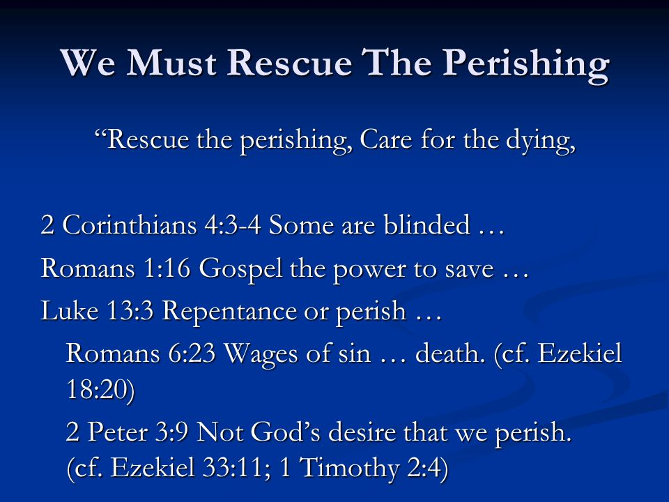 We Must Rescue The Perishing Rescue the perishing, Care for the dying, 2 Corinthians 4:3-4 Some are blinded … Romans 1:16 Gospel the power to save … Luke 13:3 Repentance or perish … Romans 6:23 Wages of sin … death.