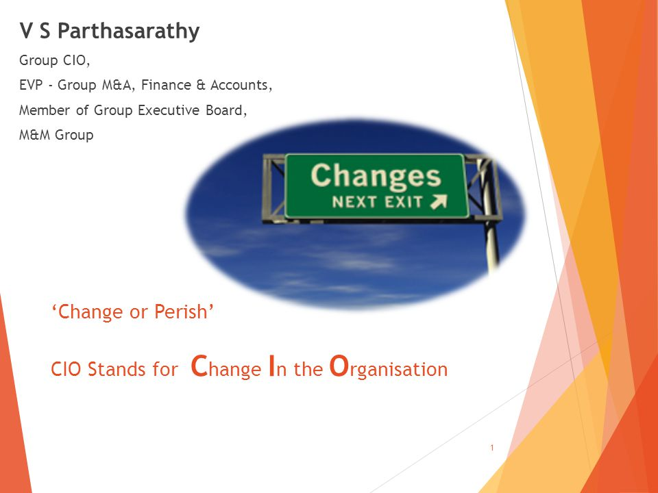 V S Parthasarathy Group CIO, EVP - Group M&A, Finance & Accounts, Member of Group Executive Board, M&M Group 1 'Change or Perish' CIO Stands for C hange I n the O rganisation