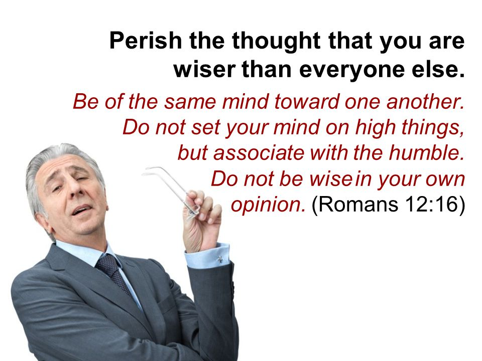 Perish the thought that you are wiser than everyone else.