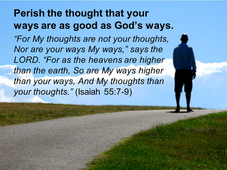 Perish the thought that your ways are as good as God's ways.
