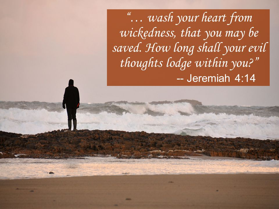 … wash your heart from wickedness, that you may be saved.