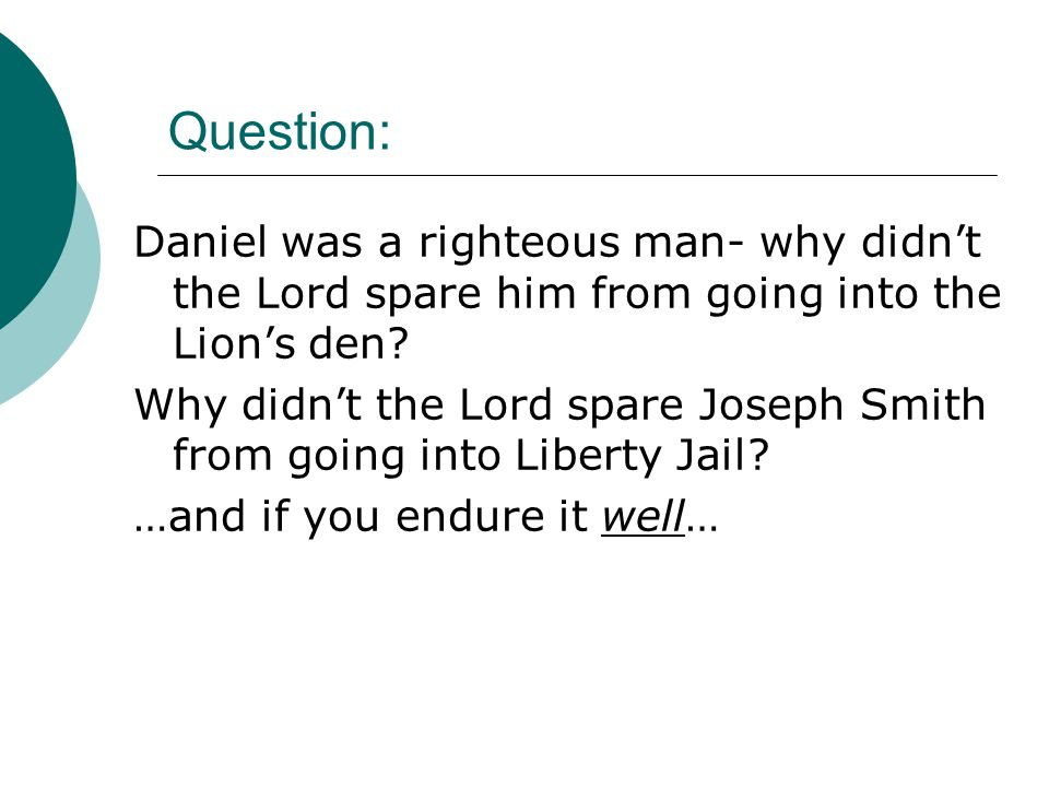 Question: Daniel was a righteous man- why didn't the Lord spare him from going into the Lion's den.