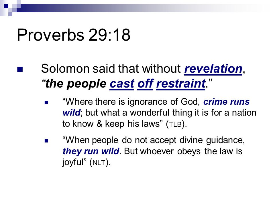 Proverbs 29:18 Solomon said that without revelation, the people cast off restraint. Where there is ignorance of God, crime runs wild; but what a wonderful thing it is for a nation to know & keep his laws ( TLB ).