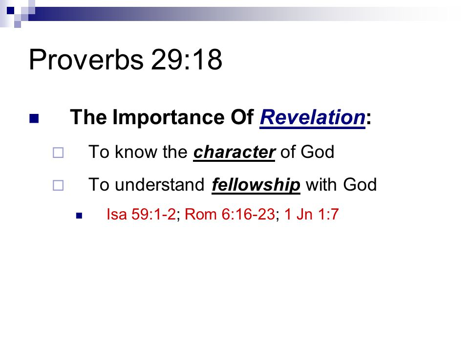 Proverbs 29:18 The Importance Of Revelation:  To know the character of God  To understand fellowship with God Isa 59:1-2; Rom 6:16-23; 1 Jn 1:7