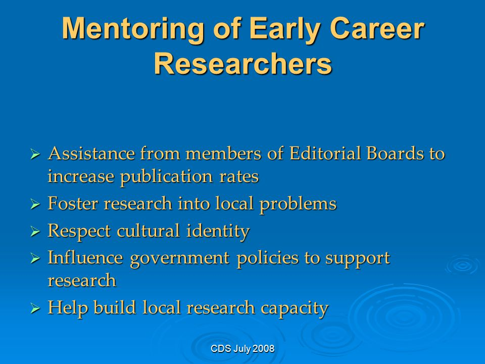CDS July 2008 Mentoring of Early Career Researchers  Assistance from members of Editorial Boards to increase publication rates  Foster research into