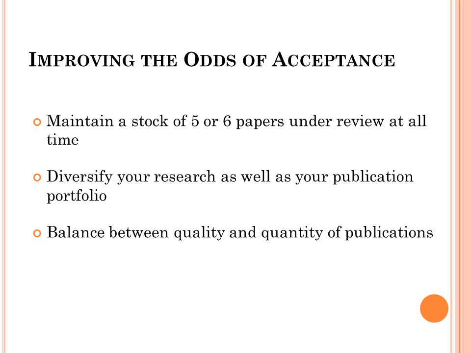 I MPROVING THE O DDS OF A CCEPTANCE Maintain a stock of 5 or 6 papers under review at all time Diversify your research as well as your publication portfolio Balance between quality and quantity of publications