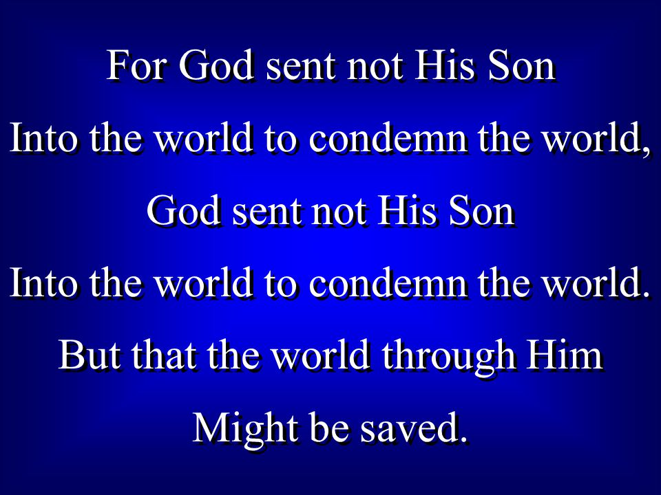 For God sent not His Son Into the world to condemn the world, God sent not His Son Into the world to condemn the world.