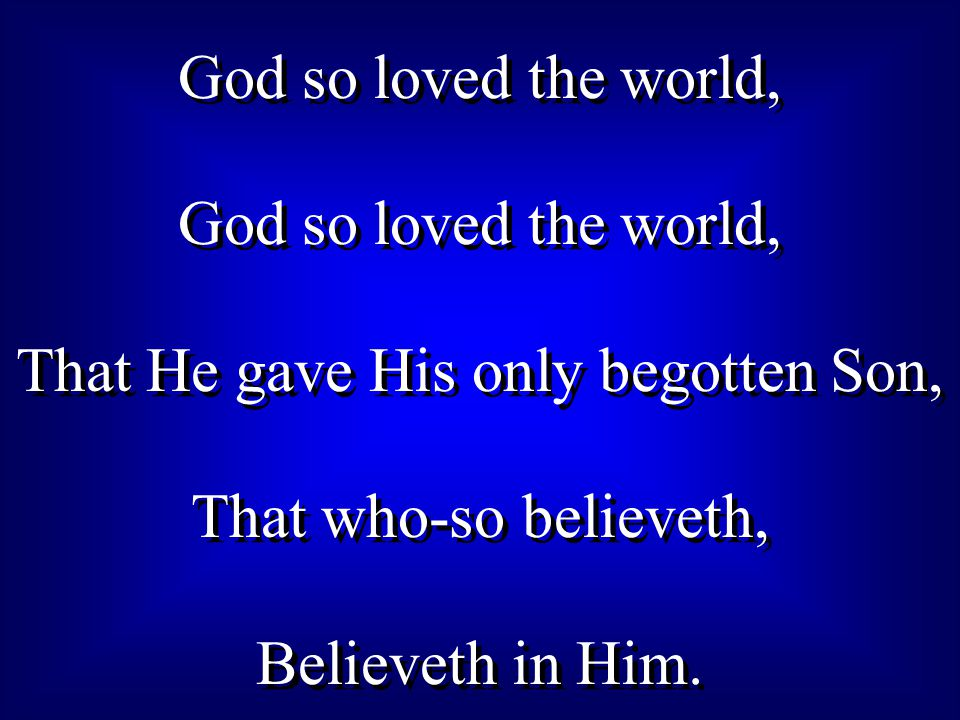 God so loved the world, That He gave His only begotten Son, That who-so believeth, Believeth in Him.