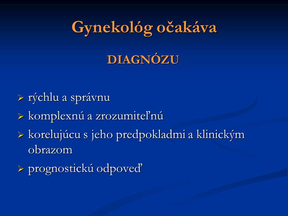 Gynekológ očakáva DIAGNÓZU DIAGNÓZU  rýchlu a správnu  komplexnú a zrozumiteľnú  korelujúcu s jeho predpokladmi a klinickým obrazom  prognostickú odpoveď