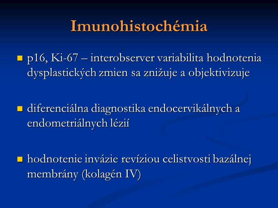 Imunohistochémia p16, Ki-67 – interobserver variabilita hodnotenia dysplastických zmien sa znižuje a objektivizuje p16, Ki-67 – interobserver variabilita hodnotenia dysplastických zmien sa znižuje a objektivizuje diferenciálna diagnostika endocervikálnych a endometriálnych lézií diferenciálna diagnostika endocervikálnych a endometriálnych lézií hodnotenie invázie revíziou celistvosti bazálnej membrány (kolagén IV)  hodnotenie invázie revíziou celistvosti bazálnej membrány (kolagén IV) 