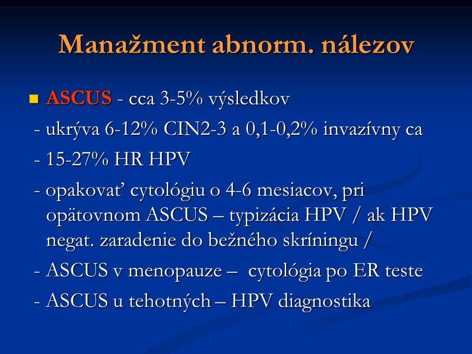 Manažment abnorm. nálezov ASCUS - cca 3-5% výsledkov ASCUS - cca 3-5% výsledkov - ukrýva 6-12% CIN2-3 a 0,1-0,2% invazívny ca - ukrýva 6-12% CIN2-3 a