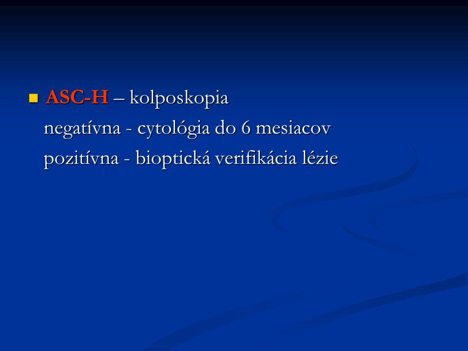 ASC-H – kolposkopia ASC-H – kolposkopia negatívna - cytológia do 6 mesiacov negatívna - cytológia do 6 mesiacov pozitívna - bioptická verifikácia lézie pozitívna - bioptická verifikácia lézie