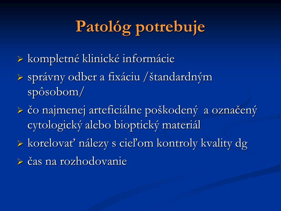 Patológ potrebuje  kompletné klinické informácie  správny odber a fixáciu /štandardným spôsobom/  čo najmenej arteficiálne poškodený a označený cytologický alebo bioptický materiál  korelovať nálezy s cieľom kontroly kvality dg  čas na rozhodovanie