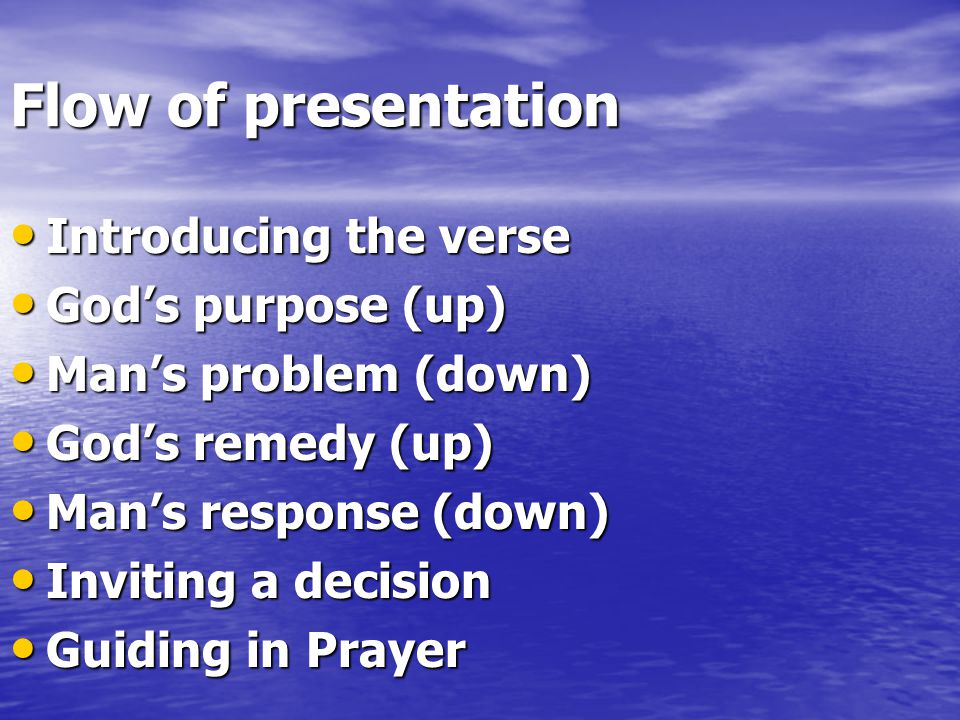 Flow of presentation Introducing the verse Introducing the verse God's purpose (up) God's purpose (up) Man's problem (down) Man's problem (down) God's remedy (up) God's remedy (up) Man's response (down) Man's response (down) Inviting a decision Inviting a decision Guiding in Prayer Guiding in Prayer