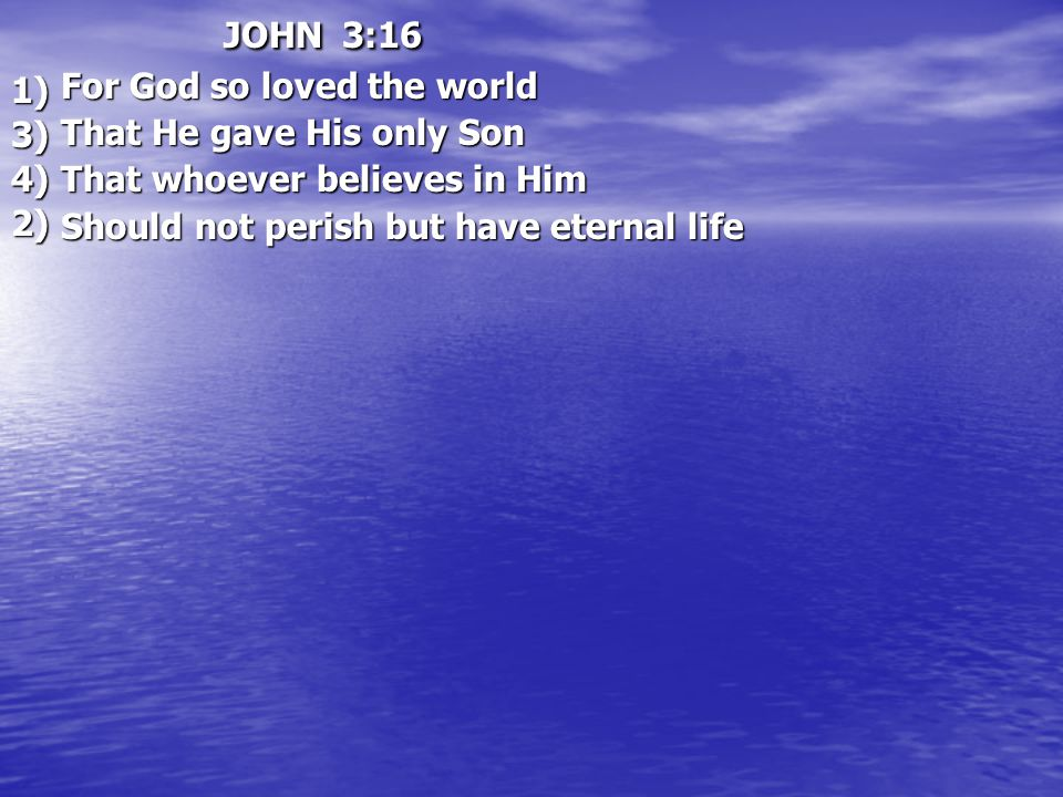JOHN 3:16 For God so loved the world For God so loved the world That He gave His only Son That He gave His only Son That whoever believes in Him That whoever believes in Him Should not perish but have eternal life Should not perish but have eternal life1) 2) 3) 4)
