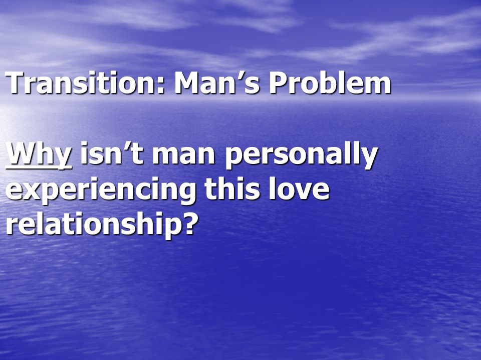 Transition: Man's Problem Why isn't man personally experiencing this love relationship?