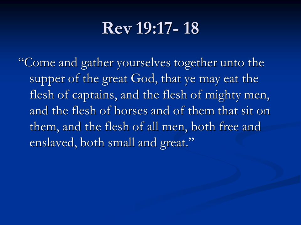 "Rev 19:17- 18 ""Come and gather yourselves together unto the supper of the great God, that ye may eat the flesh of captains, and the flesh of mighty me"