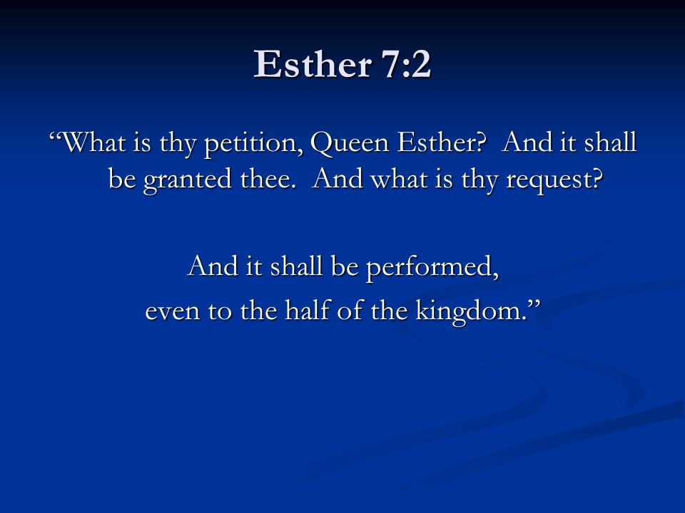"Esther 7:2 ""What is thy petition, Queen Esther? And it shall be granted thee. And what is thy request? And it shall be performed, even to the half of"