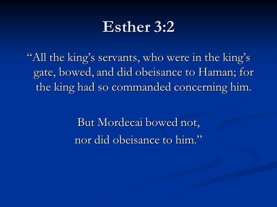 "Esther 3:2 ""All the king's servants, who were in the king's gate, bowed, and did obeisance to Haman; for the king had so commanded concerning him. But"