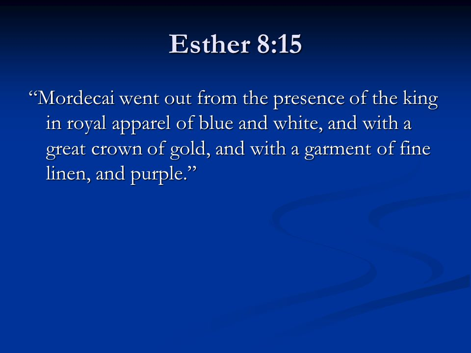 "Esther 8:15 ""Mordecai went out from the presence of the king in royal apparel of blue and white, and with a great crown of gold, and with a garment of"