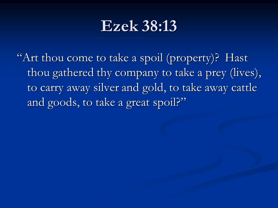 "Ezek 38:13 ""Art thou come to take a spoil (property)? Hast thou gathered thy company to take a prey (lives), to carry away silver and gold, to take aw"