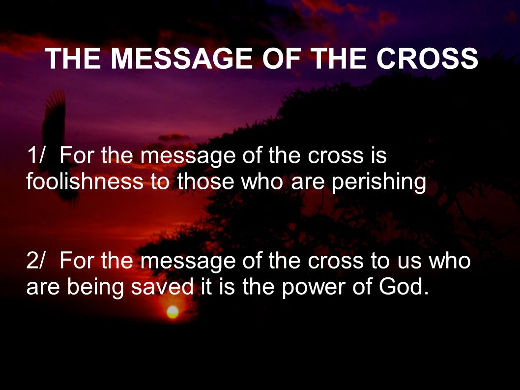 THE MESSAGE OF THE CROSS 1/ For the message of the cross is foolishness to those who are perishing 2/ For the message of the cross to us who are being saved it is the power of God.