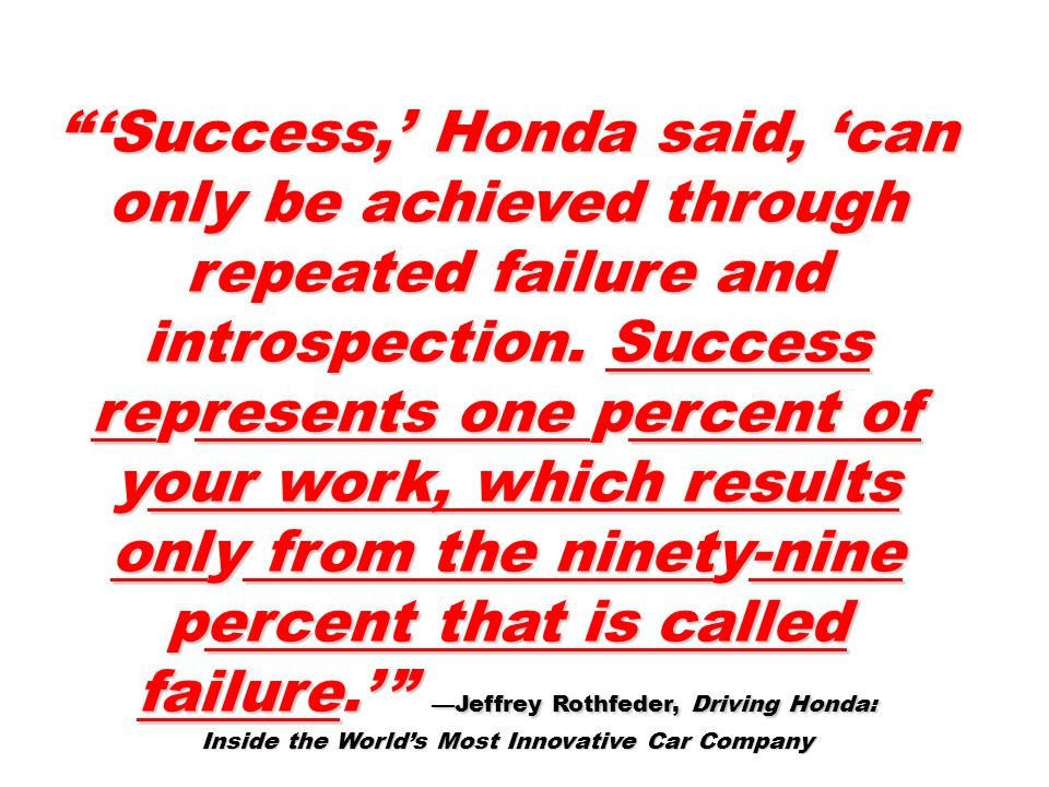 'Success,' Honda said, 'can only be achieved through repeated failure and introspection.