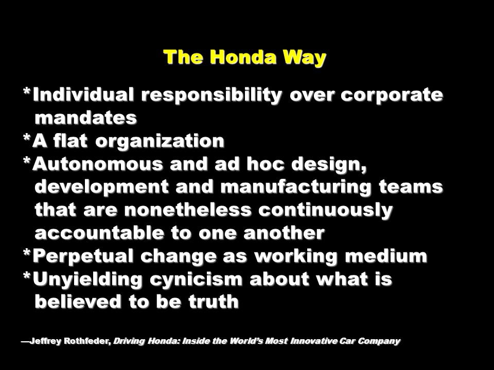 The Honda Way The Honda Way *Individual responsibility over corporate mandates mandates *A flat organization *Autonomous and ad hoc design, development and manufacturing teams development and manufacturing teams that are nonetheless continuously that are nonetheless continuously accountable to one another accountable to one another *Perpetual change as working medium *Unyielding cynicism about what is believed to be truth believed to be truth —Jeffrey Rothfeder, Driving Honda: Inside the World's Most Innovative Car Company