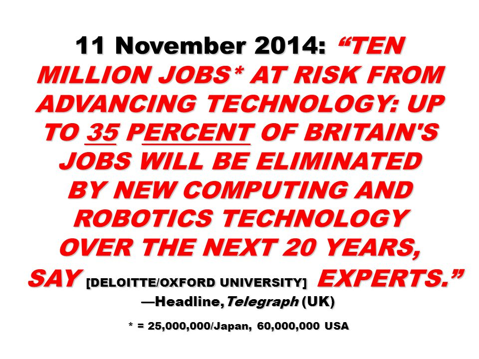 11 November 2014: TEN MILLION JOBS* AT RISK FROM ADVANCING TECHNOLOGY: UP TO 35 PERCENT OF BRITAIN S JOBS WILL BE ELIMINATED BY NEW COMPUTING AND ROBOTICS TECHNOLOGY OVER THE NEXT 20 YEARS, SAY [DELOITTE/OXFORD UNIVERSITY] EXPERTS. —Headline,Telegraph (UK) SAY [DELOITTE/OXFORD UNIVERSITY] EXPERTS. —Headline,Telegraph (UK) * = 25,000,000/Japan, 60,000,000 USA