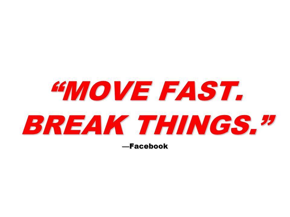 MOVE FAST. BREAK THINGS. —Facebook